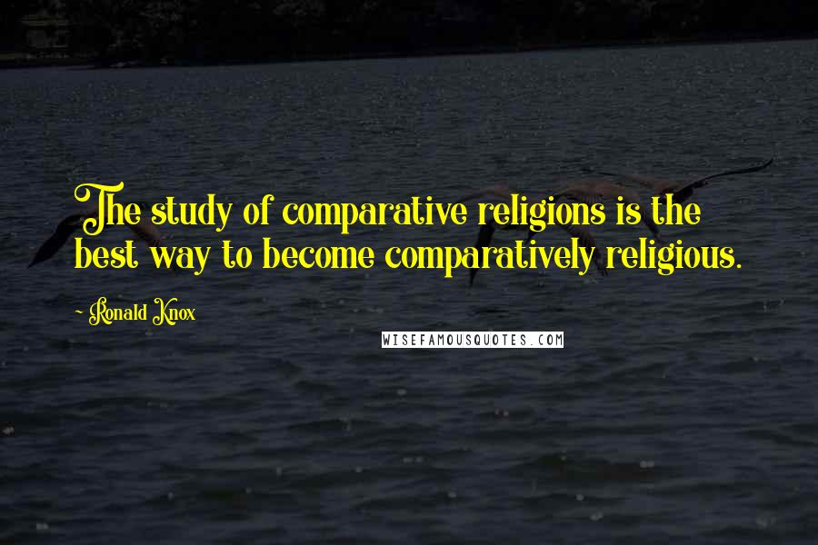 Ronald Knox quotes: The study of comparative religions is the best way to become comparatively religious.