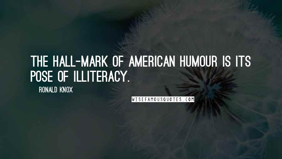 Ronald Knox quotes: The hall-mark of American humour is its pose of illiteracy.