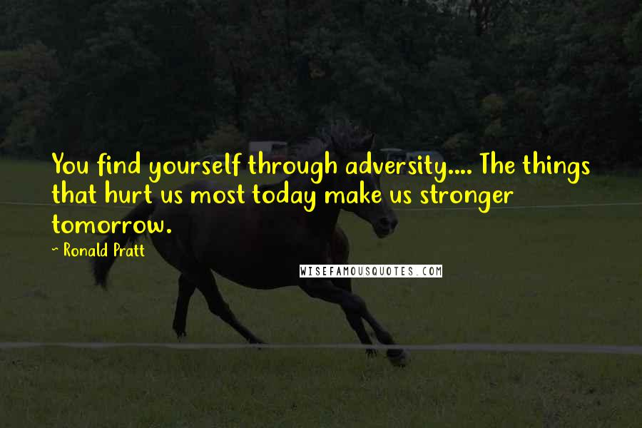 Ronald Pratt quotes: You find yourself through adversity.... The things that hurt us most today make us stronger tomorrow.