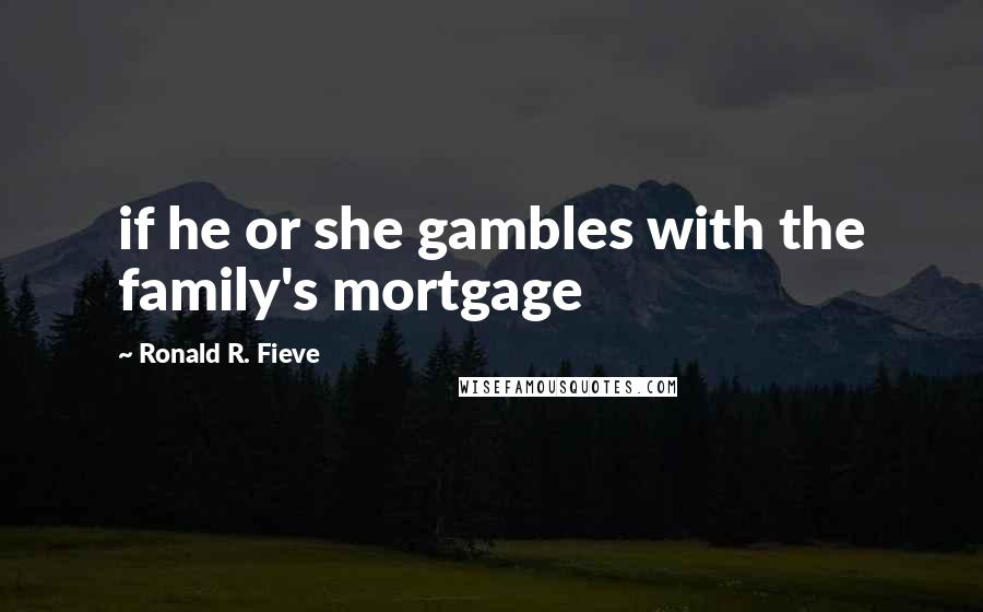 Ronald R. Fieve quotes: if he or she gambles with the family's mortgage