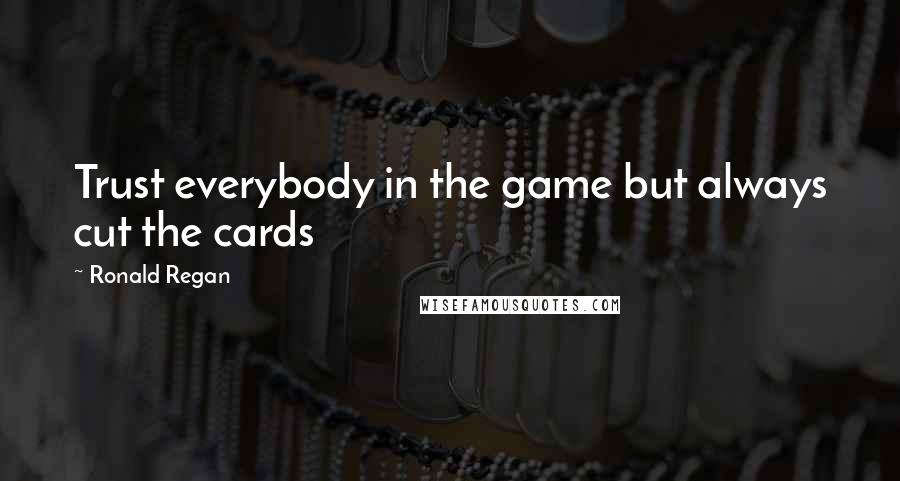 Ronald Regan quotes: Trust everybody in the game but always cut the cards