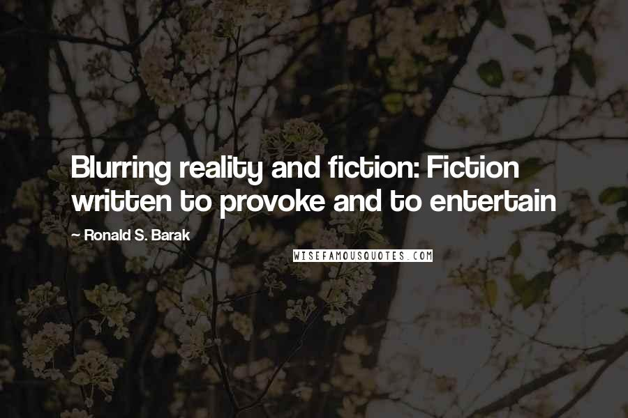 Ronald S. Barak quotes: Blurring reality and fiction: Fiction written to provoke and to entertain