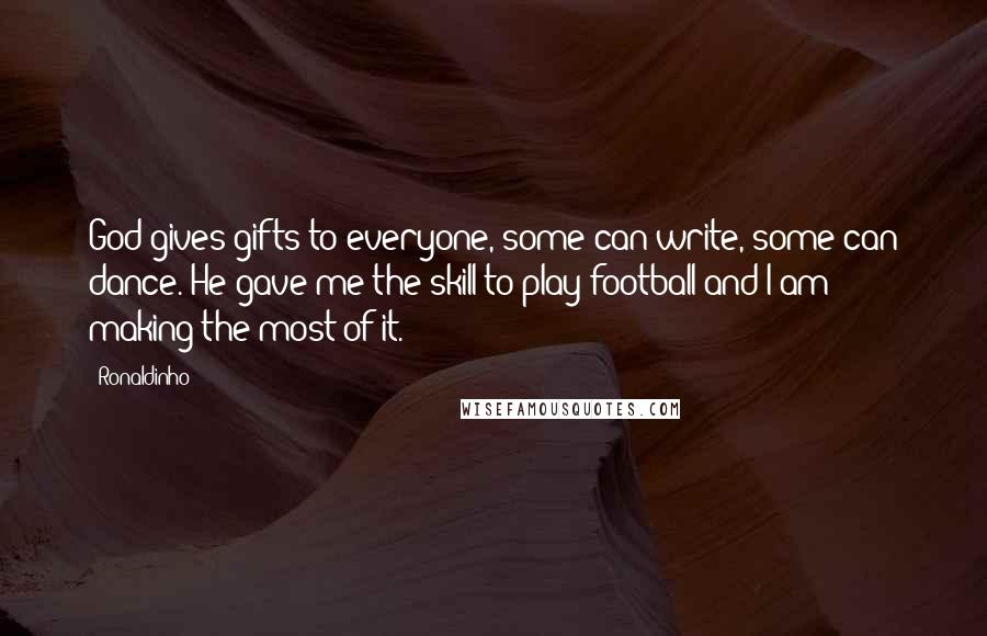 Ronaldinho quotes: God gives gifts to everyone, some can write, some can dance. He gave me the skill to play football and I am making the most of it.