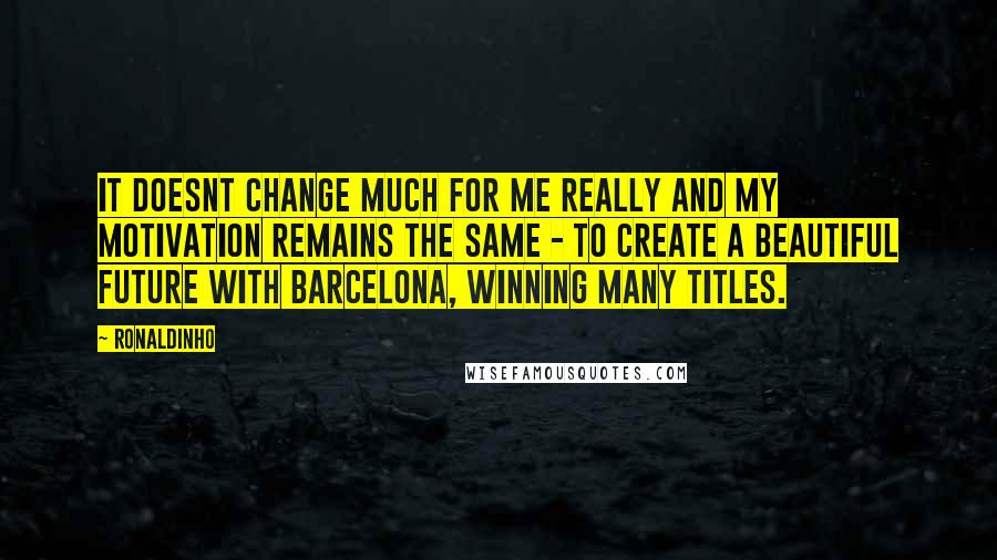 Ronaldinho quotes: It doesnt change much for me really and my motivation remains the same - to create a beautiful future with Barcelona, winning many titles.