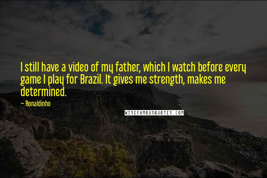 Ronaldinho quotes: I still have a video of my father, which I watch before every game I play for Brazil. It gives me strength, makes me determined.