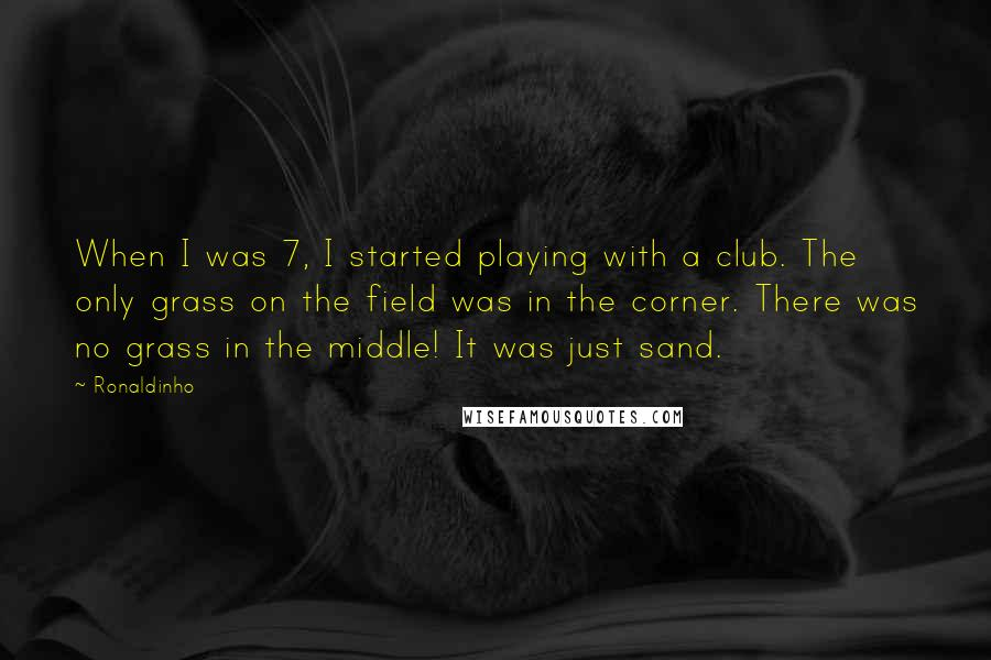 Ronaldinho quotes: When I was 7, I started playing with a club. The only grass on the field was in the corner. There was no grass in the middle! It was just