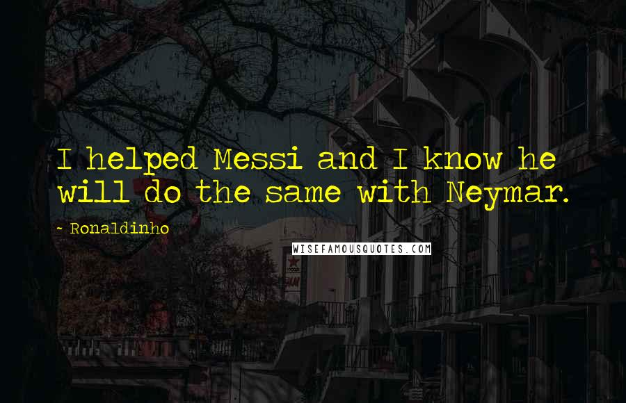 Ronaldinho quotes: I helped Messi and I know he will do the same with Neymar.