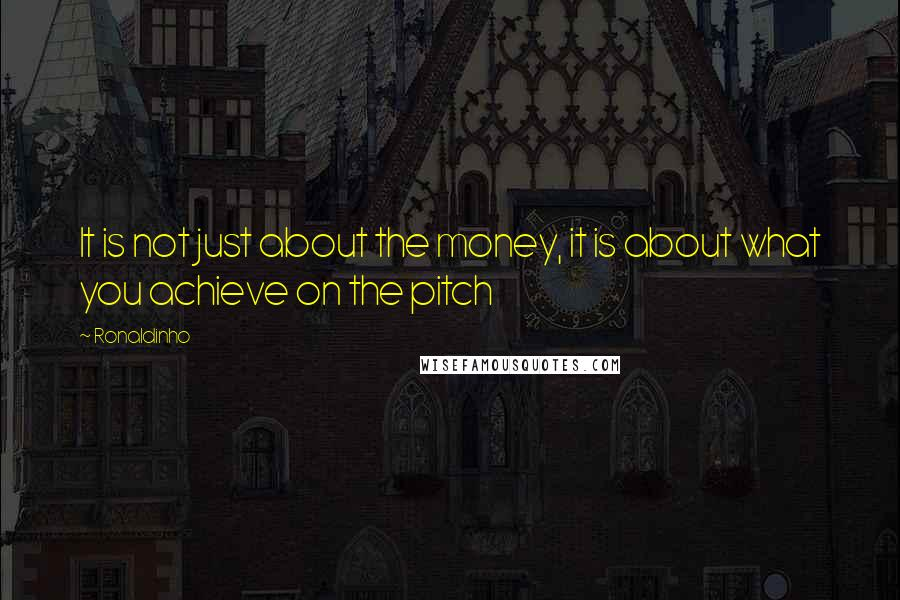 Ronaldinho quotes: It is not just about the money, it is about what you achieve on the pitch