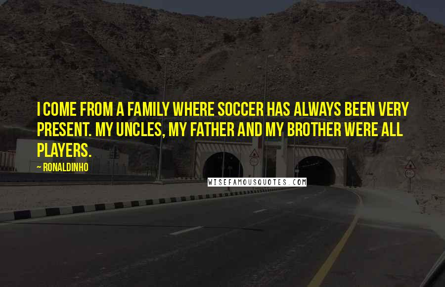 Ronaldinho quotes: I come from a family where soccer has always been very present. My uncles, my father and my brother were all players.