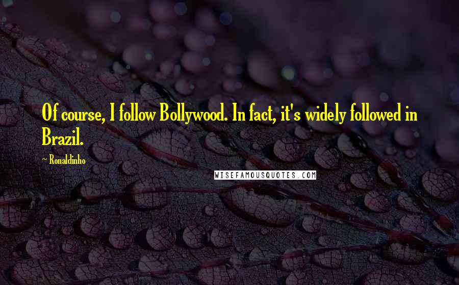 Ronaldinho quotes: Of course, I follow Bollywood. In fact, it's widely followed in Brazil.