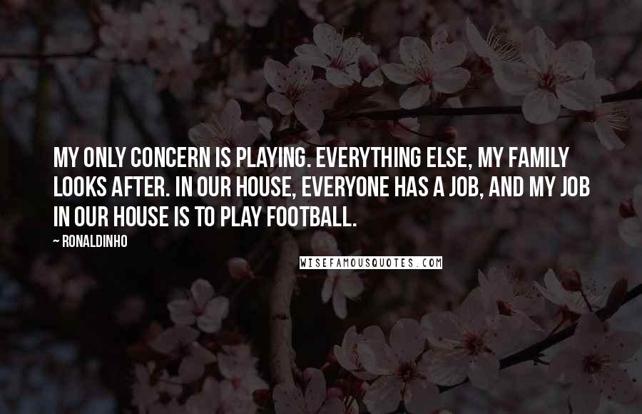 Ronaldinho quotes: My only concern is playing. Everything else, my family looks after. In our house, everyone has a job, and my job in our house is to play football.