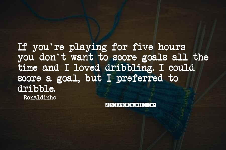 Ronaldinho quotes: If you're playing for five hours you don't want to score goals all the time and I loved dribbling. I could score a goal, but I preferred to dribble.