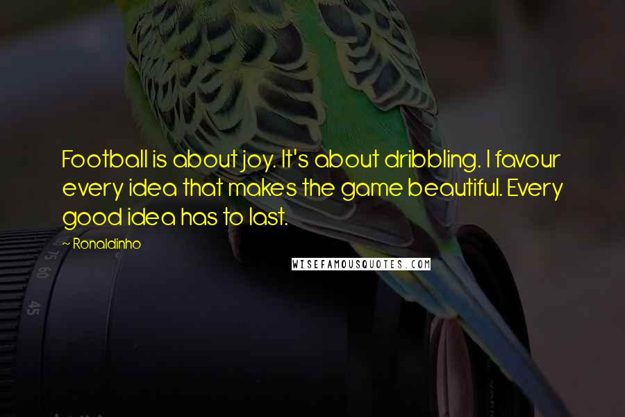 Ronaldinho quotes: Football is about joy. It's about dribbling. I favour every idea that makes the game beautiful. Every good idea has to last.