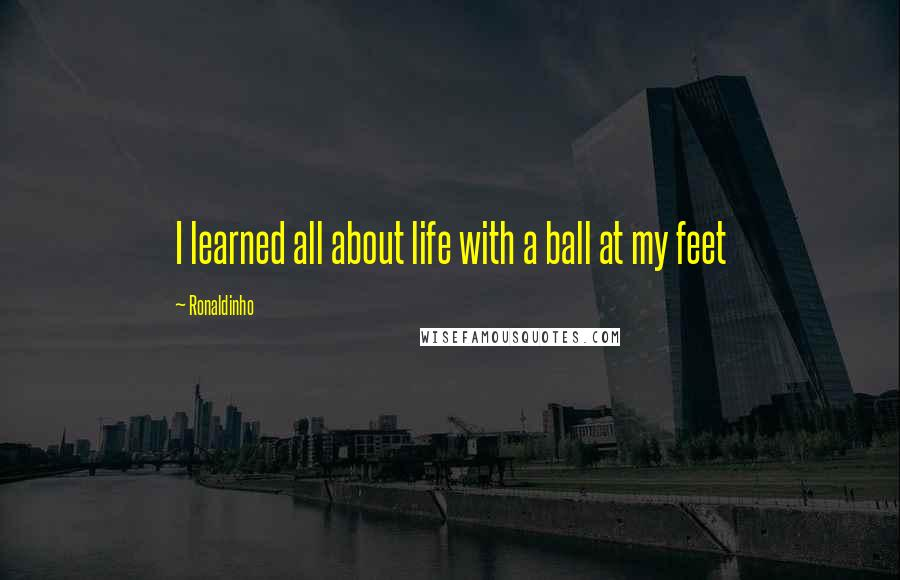 Ronaldinho quotes: I learned all about life with a ball at my feet