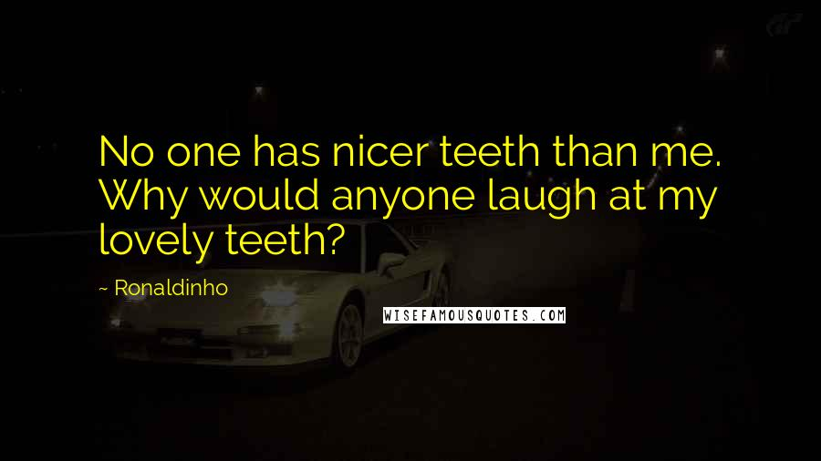 Ronaldinho quotes: No one has nicer teeth than me. Why would anyone laugh at my lovely teeth?
