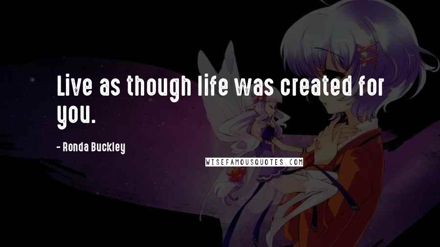 Ronda Buckley quotes: Live as though life was created for you.