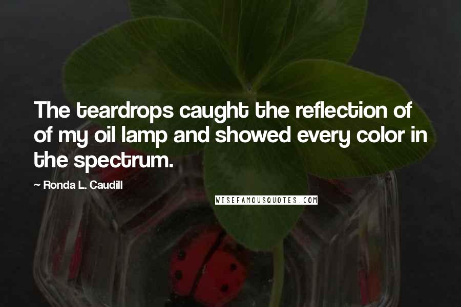 Ronda L. Caudill quotes: The teardrops caught the reflection of of my oil lamp and showed every color in the spectrum.