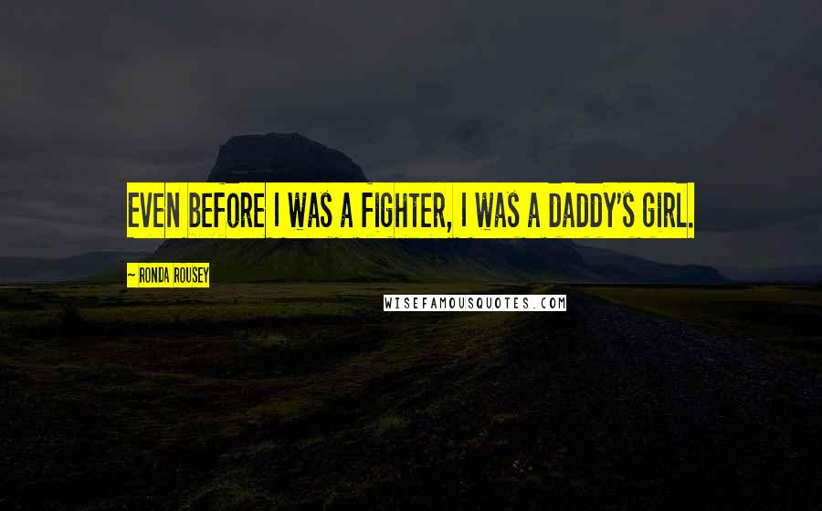 Ronda Rousey quotes: Even before I was a fighter, I was a daddy's girl.