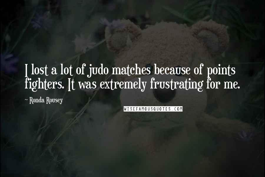 Ronda Rousey quotes: I lost a lot of judo matches because of points fighters. It was extremely frustrating for me.