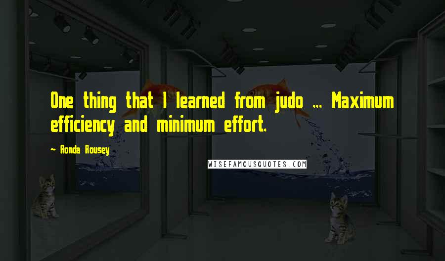 Ronda Rousey quotes: One thing that I learned from judo ... Maximum efficiency and minimum effort.