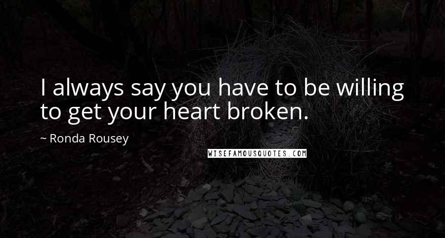 Ronda Rousey quotes: I always say you have to be willing to get your heart broken.