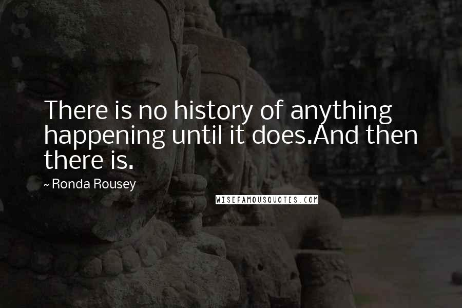 Ronda Rousey quotes: There is no history of anything happening until it does.And then there is.