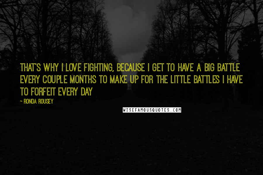Ronda Rousey quotes: That's why I love fighting, because I get to have a big battle every couple months to make up for the little battles I have to forfeit every day