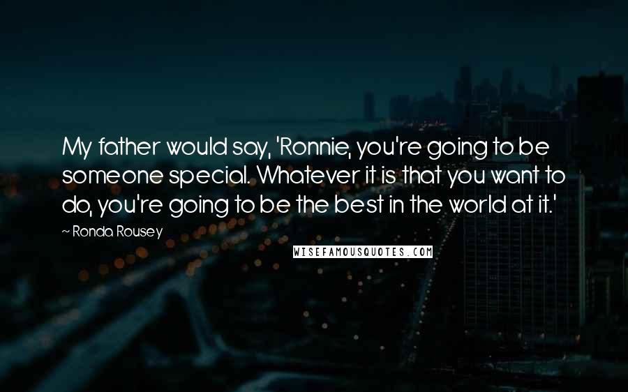 Ronda Rousey quotes: My father would say, 'Ronnie, you're going to be someone special. Whatever it is that you want to do, you're going to be the best in the world at it.'