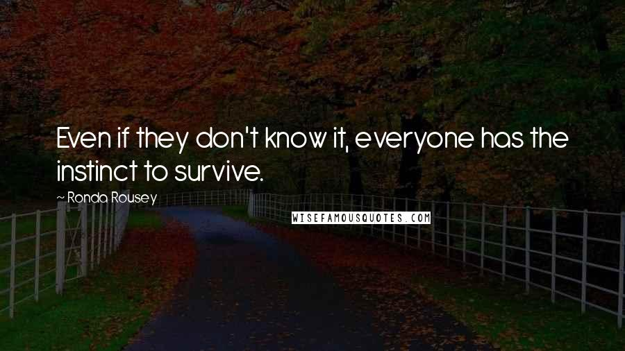 Ronda Rousey quotes: Even if they don't know it, everyone has the instinct to survive.
