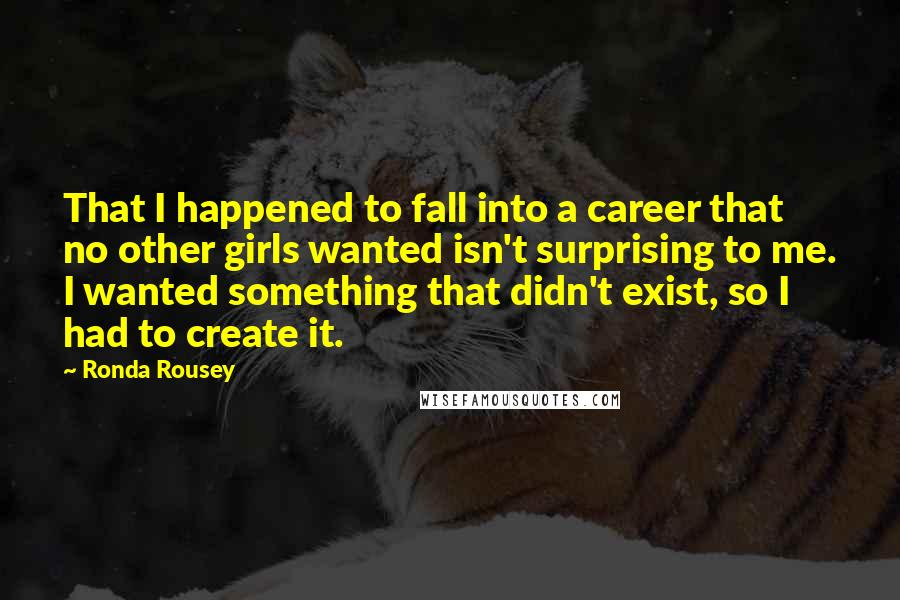 Ronda Rousey quotes: That I happened to fall into a career that no other girls wanted isn't surprising to me. I wanted something that didn't exist, so I had to create it.