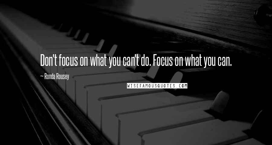 Ronda Rousey quotes: Don't focus on what you can't do. Focus on what you can.