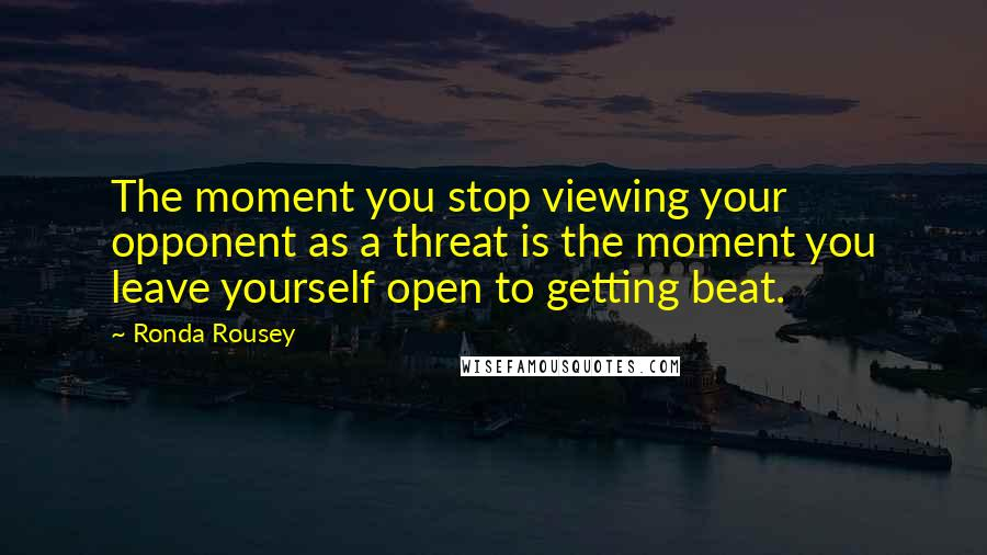 Ronda Rousey quotes: The moment you stop viewing your opponent as a threat is the moment you leave yourself open to getting beat.