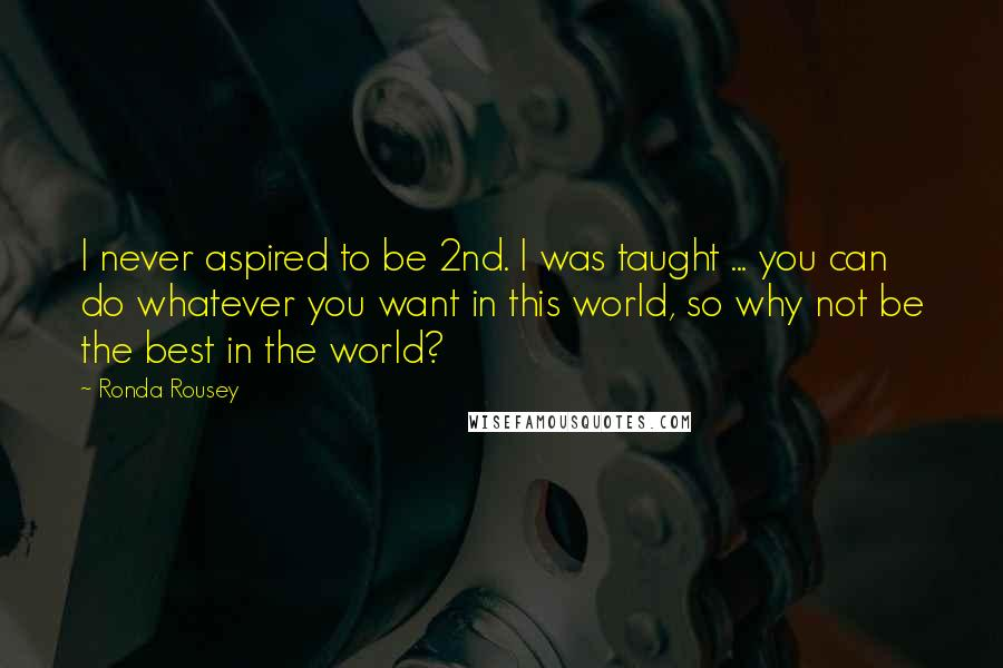 Ronda Rousey quotes: I never aspired to be 2nd. I was taught ... you can do whatever you want in this world, so why not be the best in the world?
