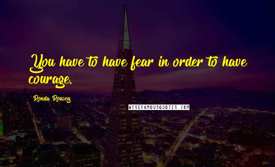 Ronda Rousey quotes: You have to have fear in order to have courage.