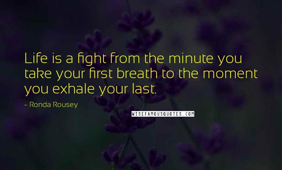 Ronda Rousey quotes: Life is a fight from the minute you take your first breath to the moment you exhale your last.