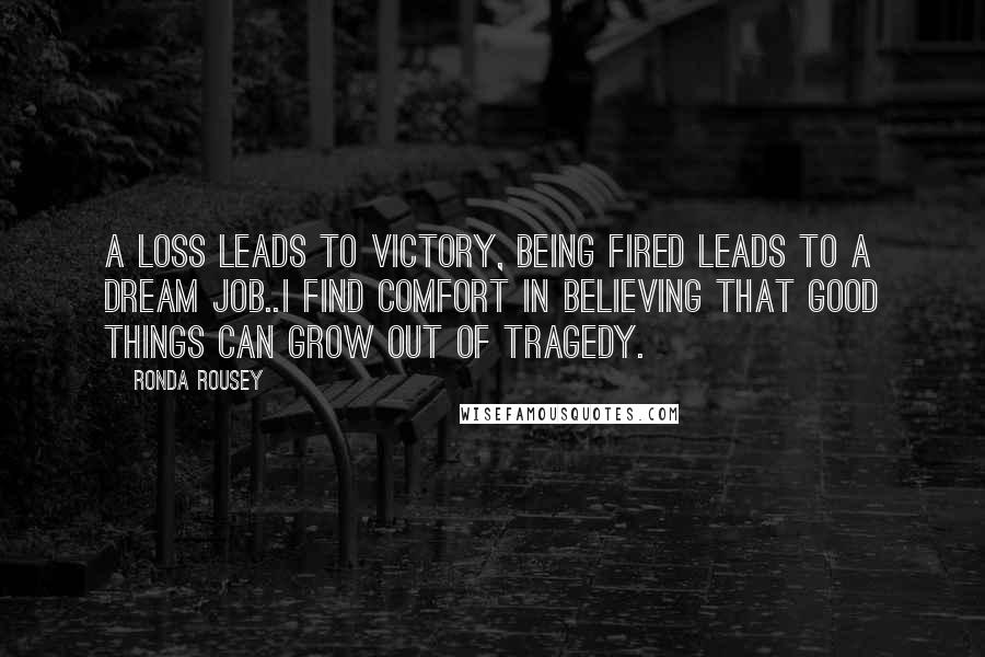 Ronda Rousey quotes: A loss leads to victory, being fired leads to a dream job..I find comfort in believing that good things can grow out of tragedy.