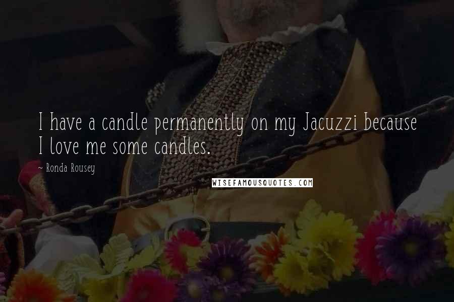 Ronda Rousey quotes: I have a candle permanently on my Jacuzzi because I love me some candles.