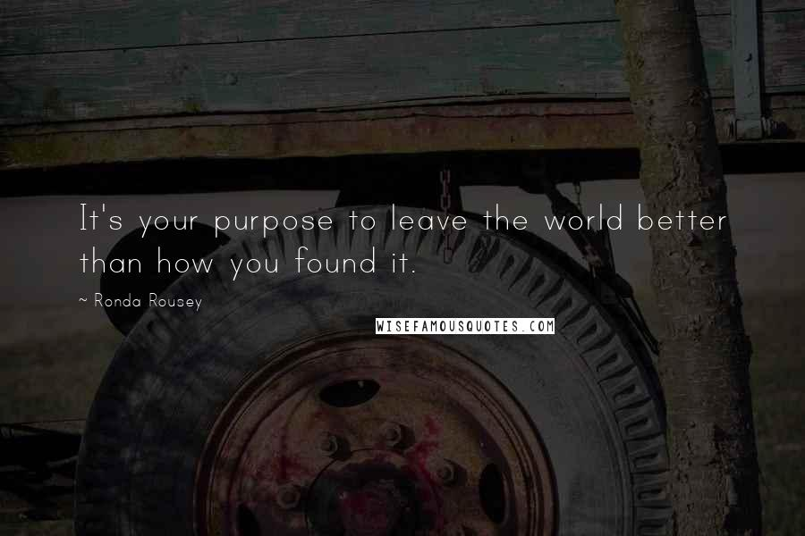 Ronda Rousey quotes: It's your purpose to leave the world better than how you found it.