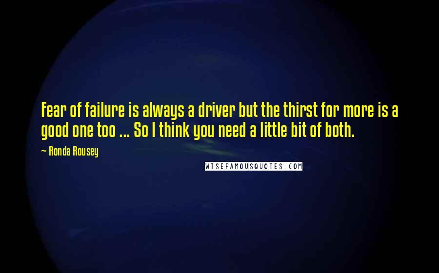 Ronda Rousey quotes: Fear of failure is always a driver but the thirst for more is a good one too ... So I think you need a little bit of both.
