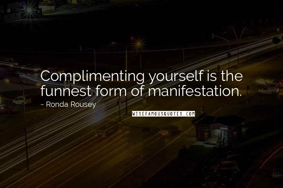 Ronda Rousey quotes: Complimenting yourself is the funnest form of manifestation.