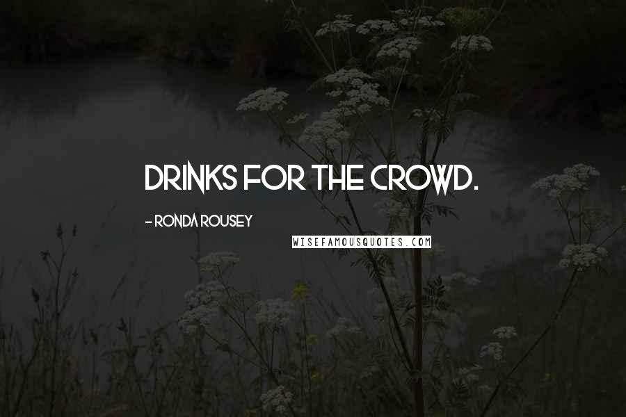 Ronda Rousey quotes: drinks for the crowd.