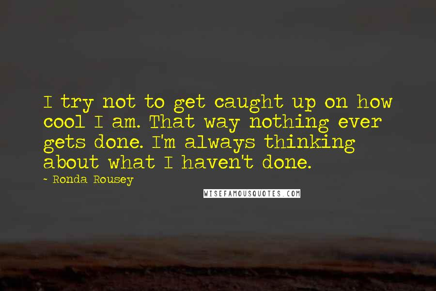 Ronda Rousey quotes: I try not to get caught up on how cool I am. That way nothing ever gets done. I'm always thinking about what I haven't done.