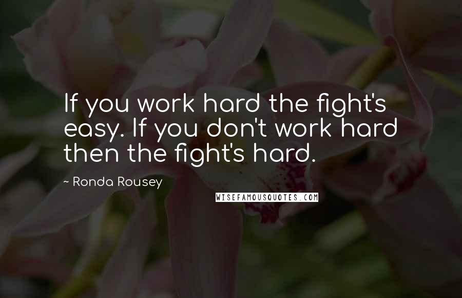 Ronda Rousey quotes: If you work hard the fight's easy. If you don't work hard then the fight's hard.