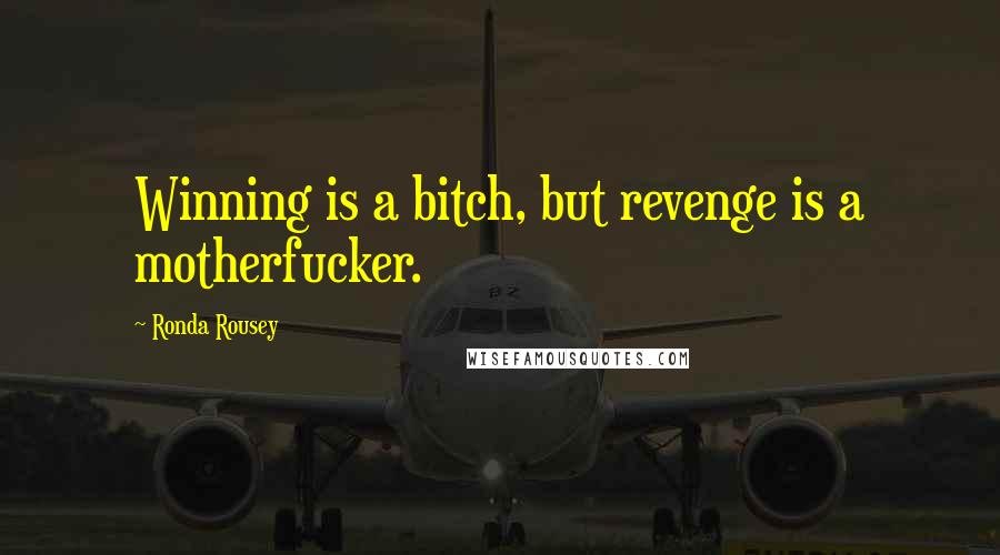 Ronda Rousey quotes: Winning is a bitch, but revenge is a motherfucker.