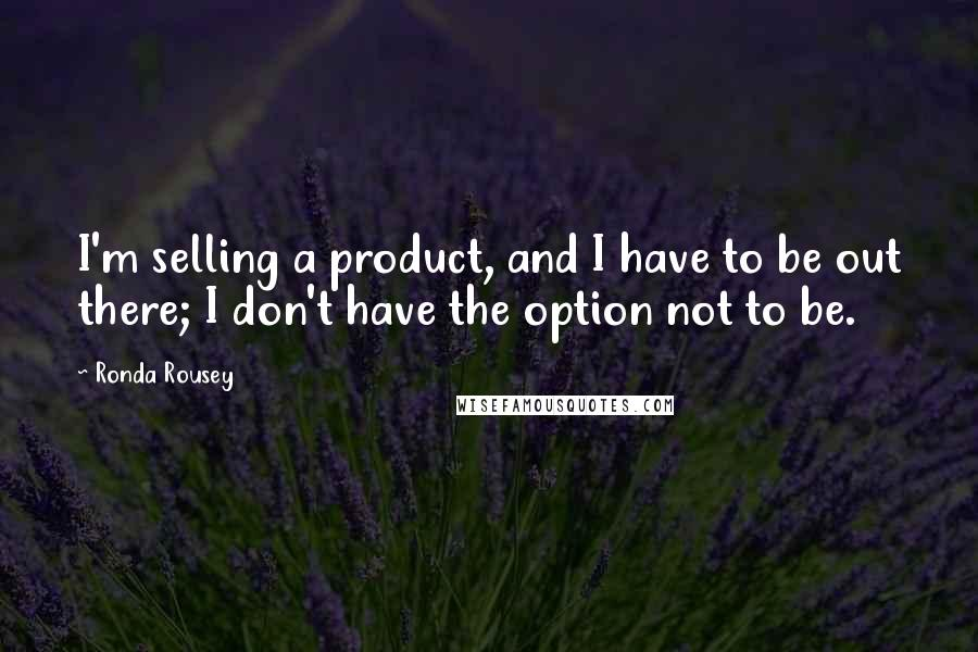 Ronda Rousey quotes: I'm selling a product, and I have to be out there; I don't have the option not to be.