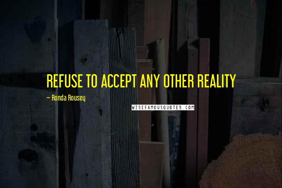 Ronda Rousey quotes: REFUSE TO ACCEPT ANY OTHER REALITY