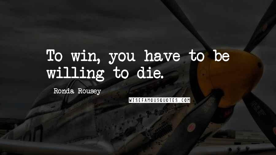Ronda Rousey quotes: To win, you have to be willing to die.
