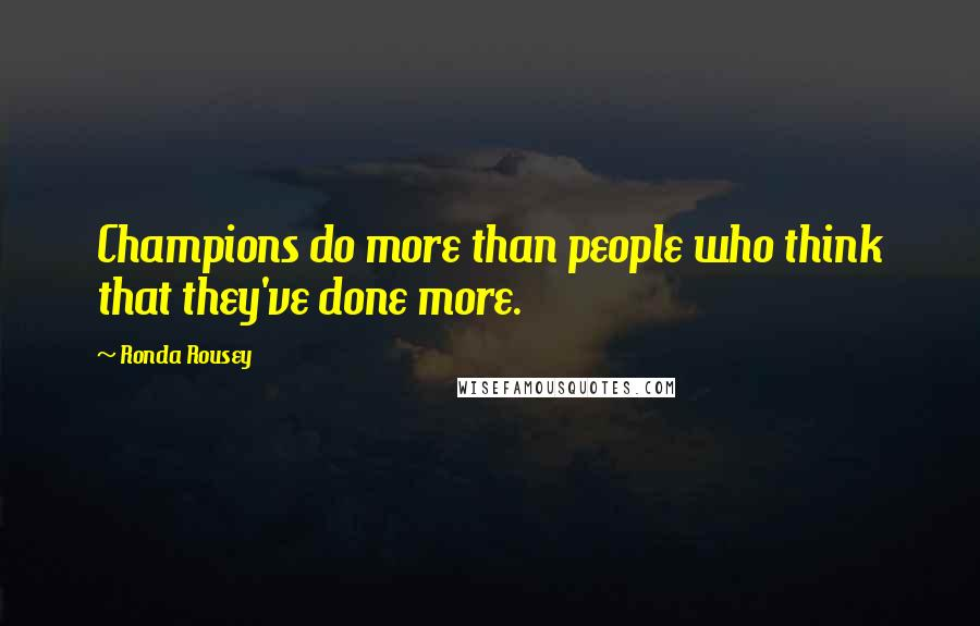 Ronda Rousey quotes: Champions do more than people who think that they've done more.