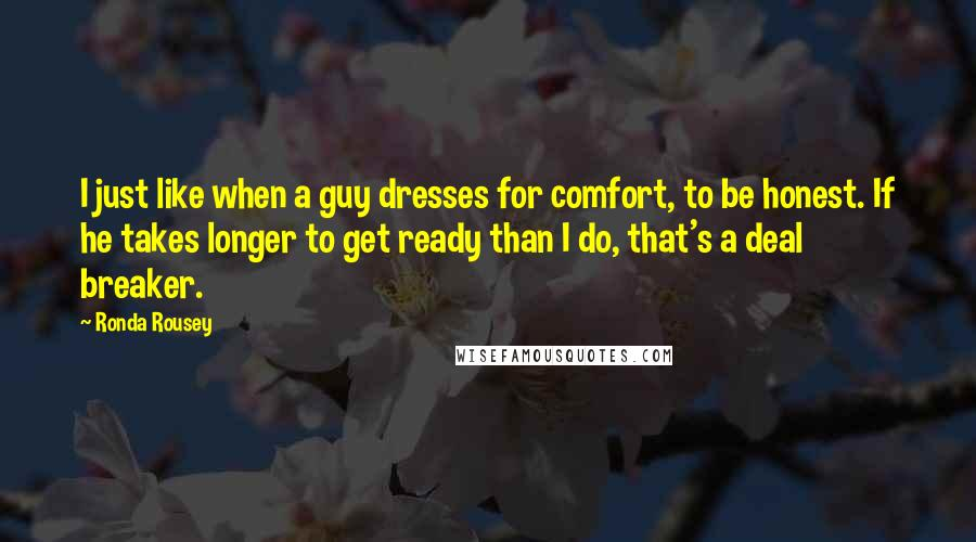 Ronda Rousey quotes: I just like when a guy dresses for comfort, to be honest. If he takes longer to get ready than I do, that's a deal breaker.