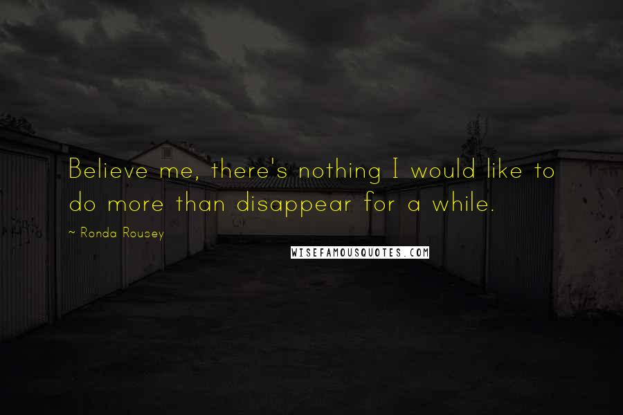 Ronda Rousey quotes: Believe me, there's nothing I would like to do more than disappear for a while.